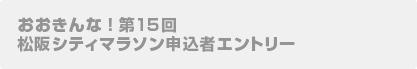 おおきんな!第15回松阪シティマラソン申込者エントリー